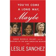 You've Come a Long Way, Maybe Sarah, Michelle, Hillary, and the Shaping of the New American Woman by Sanchez, Leslie, 9780230618169
