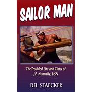 Sailor Man: The Troubled Life and Times of J.p. Nunnally, U.s. Navy by Staecker, Del, 9781555718169