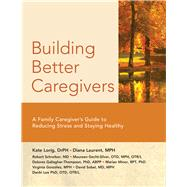 Building Better Caregivers by Lorig, Kate; Laurent, Diana; Schreiber, Robert; Gecht-silver, Maureen; Minor, Marian, 9781945188169
