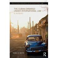 The Cuban Embargo under International Law: El Bloqueo by White; Nigel D., 9780415668170