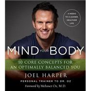 Mind Your Body: 4 Weeks to a Leaner, Healthier Life: 10 Core Concepts for an Optimally Balanced You by Harper, Joel, 9780062348173