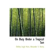 On Duty Under a Tropical Sun by Hunt, Shelley Leigh; Kenny, Alexander S., 9780554858173