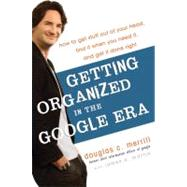 Getting Organized in the Google Era : How to Get Stuff Out of Your Head, Find It When You Need It, and Get It Done Right by MERRILL, DOUGLASMARTIN, JAMES A., 9780385528177
