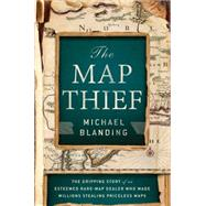The Map Thief: The Gripping Story of an Esteemed Rare-map Dealer Who Made Millions Stealing Priceless Maps by Blanding, Michael, 9781592408177