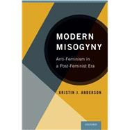 Modern Misogyny Anti-Feminism in a Post-Feminist Era by Anderson, Kristin J., 9780199328178
