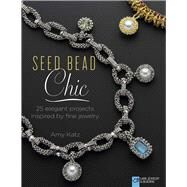Seed Bead Chic 25 Elegant Projects Inspired by Fine Jewelry by Katz, Amy, 9781454708179