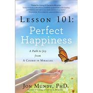 Lesson 101: Perfect Happiness A Path to Joy from A Course in Miracles by Mundy, Jon, 9781454908180