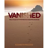 Vanished True Tales of Mysterious Disappearances by MacLeod, Eliazabeth, 9781554518180