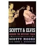 Scotty and Elvis: Aboard the Mystery Train by Moore, Scotty; Dickerson, James L. (CON), 9781617038181