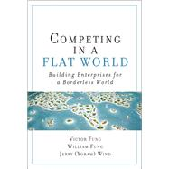 Competing in a Flat World Building Enterprises for a Borderless World (paperback) by Fung, Victor K.; Fung, William K.; Wind, Yoram (Jerry) R., 9780132618182