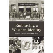 Embracing a Western Identity: Jewish Oregonians 1849-1950 by Eisenberg, Ellen, 9780870718182