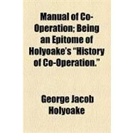 Manual of Co-operation: Being an Epitome of Holyoake's History of Co-operation by Holyoake, George Jacob; Sociologic Society of America, 9781154538182