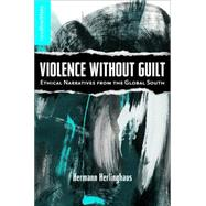 Violence without Guilt Ethical Narratives from the Global South by Herlinghaus, Hermann, 9780230608184