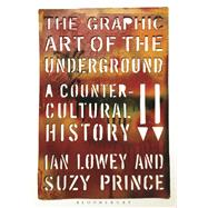 The Graphic Art of the Underground A Countercultural History by Lowey, Ian; Prince, Suzy, 9780857858184