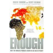 Enough : Why the World's Poorest Starve in and Age of Plenty by Thurow, Roger, 9781586488185
