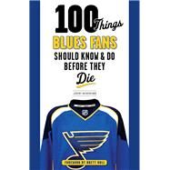 100 Things Blues Fans Should Know & Do Before They Die by Rutherford, Jeremy; Hull, Brett, 9781600788185