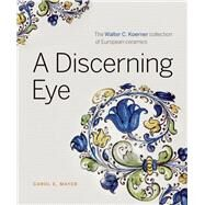 A Discerning Eye The Walter C. Koerner Collection of European Ceramics by Mayer, Carol E., 9781927958186