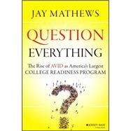 Question Everything: The Rise of Avid As America's Largest College Readiness Program by Mathews, Jay, 9781118438190