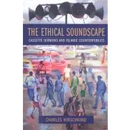The Ethical Soundscape: Cassette Sermons and Islamic Counterpublics by Hirschkind, Charles, 9780231138192