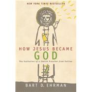 How Jesus Became God: The Exaltation of a Jewish Preacher from Galilee by Ehrman, Bart D., 9780061778193