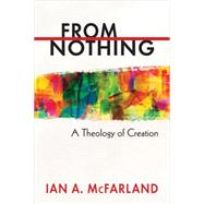 From Nothing: A Theology of Creation by McFarland, Ian A., 9780664238193