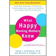 What Happy Working Mothers Know : How New Findings in Positive Psychology Can Lead to a Healthy and Happy Work/Life Balance by Greenberg, Cathy L.; Avigdor, Barrett S., 9780470488195