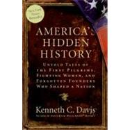 America's Hidden History : Untold Tales of the First Pilgrims, Fighting Women, and Forgotten Founders Who Shaped a Nation by Davis, Kenneth C., 9780061118197