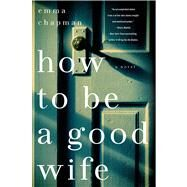 How To Be a Good Wife A Novel by Chapman, Emma, 9781250018199