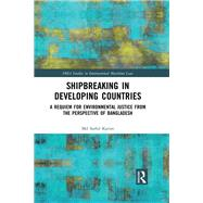 Shipbreaking in Developing Countries: A Requiem for Environmental Justice from the Perspective of Bangladesh by Karim; Saiful, 9781138818200