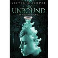 The Unbound (An Archived Novel) by Schwab, Victoria, 9781423178200