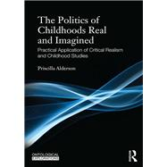 The Politics of Childhoods Real and Imagined: Practical Application of Critical Realism and Childhood Studies by Alderson; Priscilla, 9780415818209