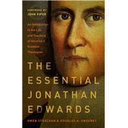 The Essential Jonathan Edwards An Introduction to the Life and Teaching of America's Greatest Theologian by Strachan, Owen; Sweeney, Douglas Allen; Piper, John, 9780802418210