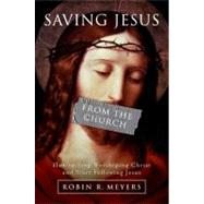 Saving Jesus from the Church: How to Stop Worshipping Christ and Start Following Jesus by Meyers, Robin R., 9780061568213