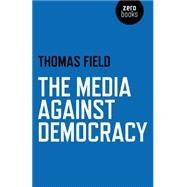 The Media Against Democracy by Field, Thomas, 9781780998213