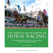 The Complete Encyclopedia of Horse Racing The Illustrated Guide to the World of the Thoroughbred by Mooney, Bill; Ennor, George; Kelly, Graeme, 9781780978215