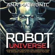 Robot Universe Legendary Automatons and Androids from the Ancient World to the Distant Future by Matronic, Ana, 9781454918219