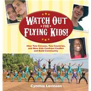 Watch Out for Flying Kids!: How Two Circuses, Two Countries, and Nine Kids Confront Conflict and Build Community by Levinson, Cynthia, 9781561458219