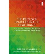 The Perils of Un-Coordinated Healthcare: A Strategic Approach toward Eliminating Preventable Harm by Morrill; Patricia W., 9781138228221