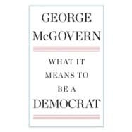 What It Means to Be a Democrat by McGovern, George; Kulman, Linda (CON), 9780399158223