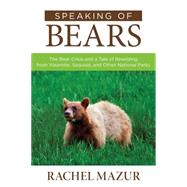 Speaking of Bears: The Bear Crisis and a Tale of Rewilding from Yosemite, Sequoia, and Other National Parks by Mazur, Rachel, 9781493008223