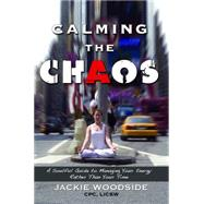Calming the Chaos: A Soulful Guide to Managing Your Energy Rather Than Your Time by Woodside, Jackie, 9781629038223