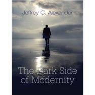 The Dark Side of Modernity by Alexander, Jeffrey C., 9780745648224