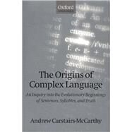 The Origins of Complex Language An Inquiry into the Evolutionary Beginnings of Sentences, Syllables, and Truth by Carstairs-McCarthy, Andrew, 9780198238225