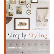 Simply Styling Fresh & Easy Ways to Personalize Your Home by Grove, Kirsten; French, Paige, 9781454918226