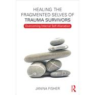 Healing the Fragmented Selves of Trauma Survivors: Overcoming Internal Self-Alienation by Fisher; Janina, 9780415708227