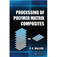 Processing of Polymer Matrix Composites by Mallick; P.K., 9781466578227