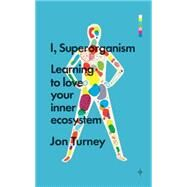I, Superorganism Learning to Love Your Inner Ecosystem by Turney, Jon, 9781848318229