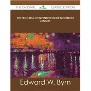The Progress of Invention in the Nineteenth Century by Byrn, Edward W., 9781486488230