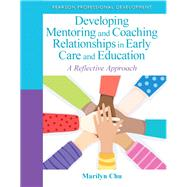 Developing Mentoring and Coaching Relationships in Early Care and Education A Reflective Approach by Chu, Marilyn, 9780132658232