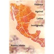 Violence Against Latina Immigrants: Citizenship, Inequality, and Community by Villalon, Roberta, 9780814788233